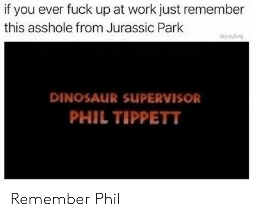 jurassic: if you ever fuck up at work just remember  this asshole from Jurassic Park  degrayfang  DINOSAUR SUPERVISOR  PHIL TIPPETT Remember Phil