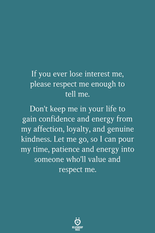 let me go: If you ever lose interest me,  please respect me enough to  tell me.  Don't keep me in your life to  gain confidence and energy from  my affection, loyalty, and genuine  kindness. Let me go, so I can pour  my time, patience and energy into  someone who'll value and  respect me.