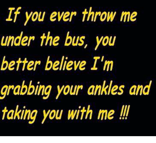 under the bus: If you ever throw me  under the bus, you  better believe I'm  grabbing your ankles and  taking you with me