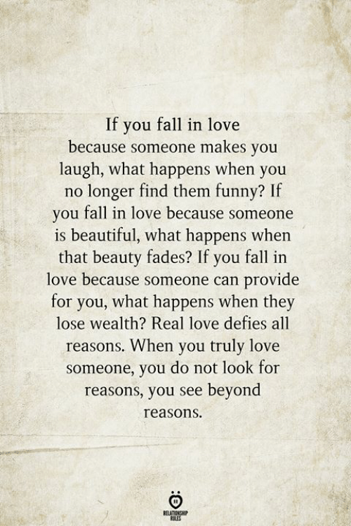 Beautiful, Fall, and Funny: If you fall in love  because someone makes you  laugh, what happens when you  no longer find them funny? If  you fall in love because someone  is beautiful, what happens when  that beauty fades? If you fall in  love because someone can provide  for you, what happens when they  lose wealth? Real love defies all  reasons. When you truly love  someone, you do not look for  reasons, you see beyond  reasons  RELATIONSHIP