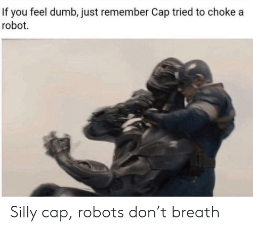 choke: If you feel dumb, just remember Cap tried to choke a  robot Silly cap, robots don't breath