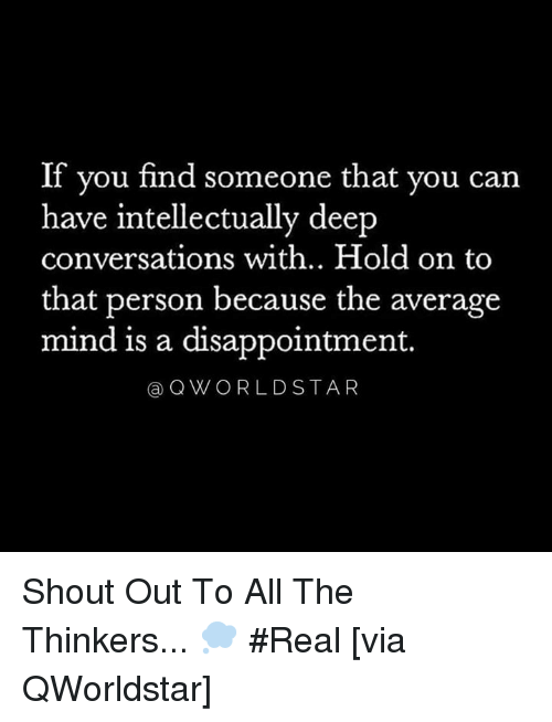 Thinkers: If you find someone that you can  have intellectually deep  conversations with.. Hold on to  that person because the average  mind is a disappointment.  aQWORLDSTAR Shout Out To All The Thinkers... 💭 #Real [via QWorldstar]