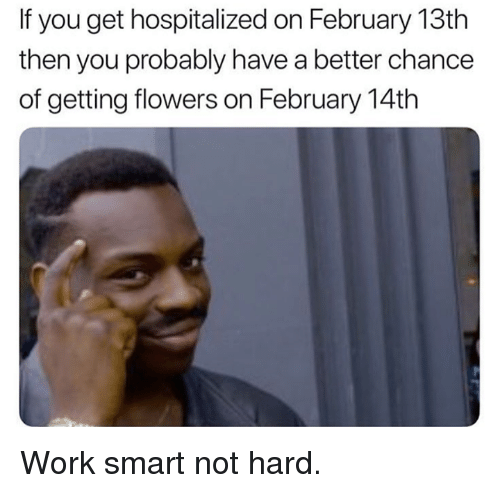 Dank, Work, and Flowers: If you get hospitalized on February 13th  then you probably have a better chance  of getting flowers on February 14th Work smart not hard.