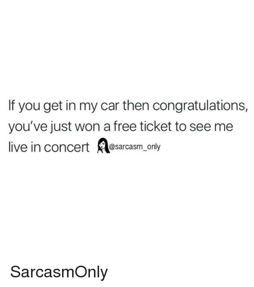 Funny, Memes, and Congratulations: If you get in my car then congratulations,  you've just won a free ticket to see me  live in concert@sarcasm_only SarcasmOnly