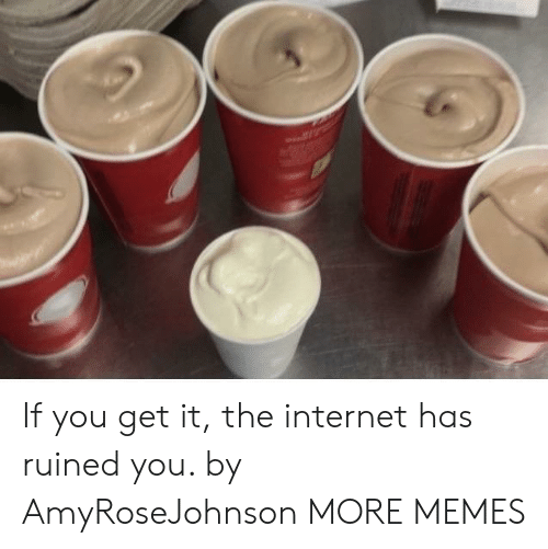 Dank, Internet, and Memes: If you get it, the internet has ruined you. by AmyRoseJohnson MORE MEMES