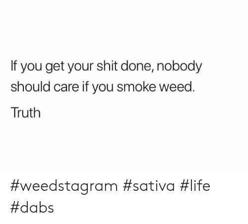 The Dab, Life, and Shit: If you get your shit done, nobody  should care if you smoke weed.  Truth #weedstagram #sativa #life #dabs