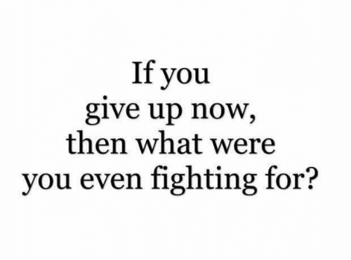 Fighting, You, and Now: If you  give up now,  then what were  you even fighting for?