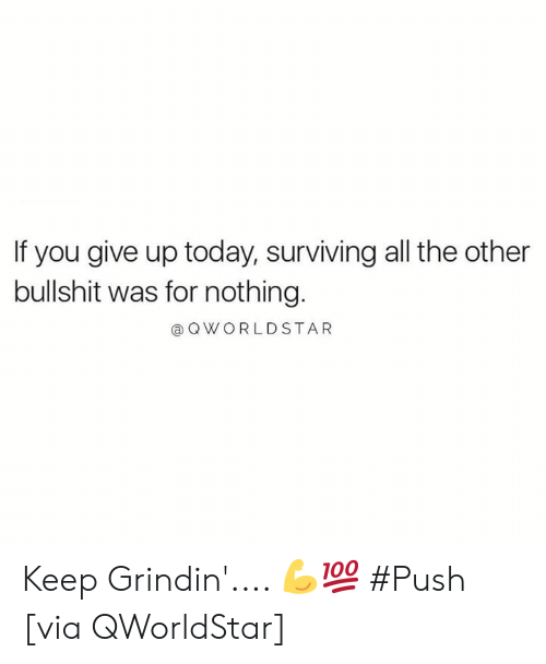 Today, Bullshit, and Grindin: If you give up today, surviving all the other  bullshit was for nothing.  @ OWORLDSTAR Keep Grindin'.... 💪💯 #Push [via QWorldStar]