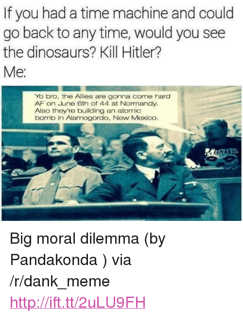 "Af, Dank, and Meme: If you had a time machine and could  go back to any time, would you see  the dinosaurs? Kill Hitler?  Yo bro, the Allies are gonna come hard  AF on June 6th of 44 at Normandy.  Also they're building an atomic  bornb in Alamogordo, New Mexico.  MISAIS <p>Big moral dilemma (by Pandakonda ) via /r/dank_meme <a href=""http://ift.tt/2uLU9FH"">http://ift.tt/2uLU9FH</a></p>"