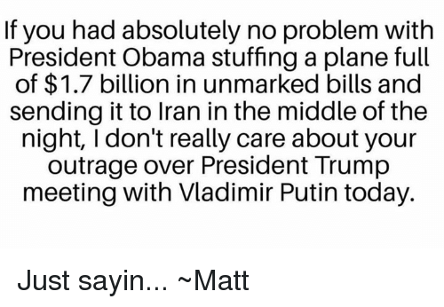 Vladimir Putin: If you had absolutely no problem with  President Obama stuffing a plane full  of $1.7 billion in unmarked bills and  sending it to Iran in the middle of the  night, I don't really care about your  outrage over President Trump  meeting with Vladimir Putin today. Just sayin... ~Matt