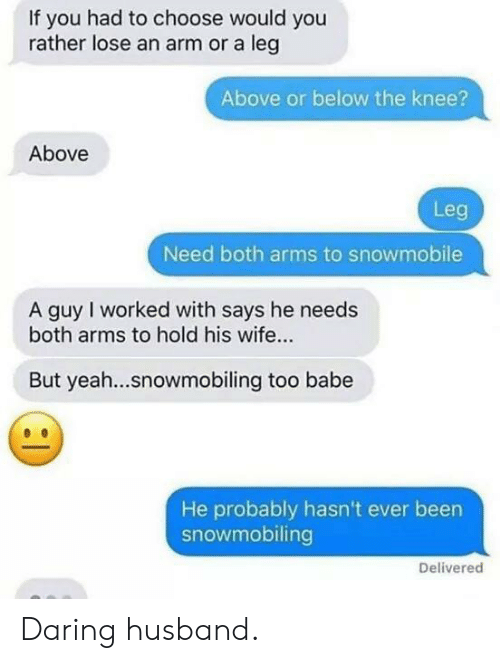 Would You Rather, Yeah, and Husband: If you had to choose would you  rather lose an arm or a leg  Above or below the knee?  Above  Leg  Need both arms to snowmobile  A guy I worked with says he needs  both arms to hold his wife...  But yeah...snowmobiling too babe  He probably hasn't ever been  snowmobiling  Delivered Daring husband.
