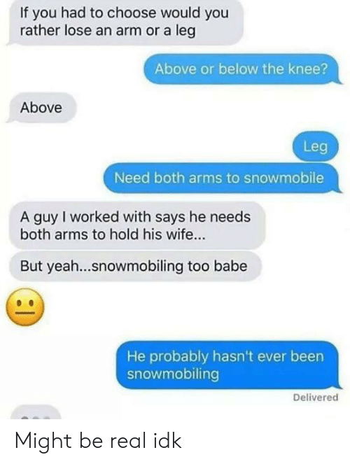 Would You Rather, Yeah, and Wife: If you had to choose would you  rather lose an arm or a leg  Above or below the knee?  Above  Leg  Need both arms to snowmobile  A guy I worked with says he needs  both arms to hold his wife...  But yeah...snowmobiling too babe  He probably hasn't ever been  snowmobiling  Delivered Might be real idk