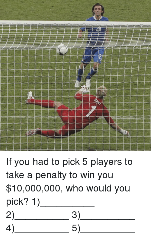 Memes, 🤖, and Who: If you had to pick 5 players to take a penalty to win you $10,000,000, who would you pick? 1)__________ 2)__________ 3)__________ 4)__________ 5)__________