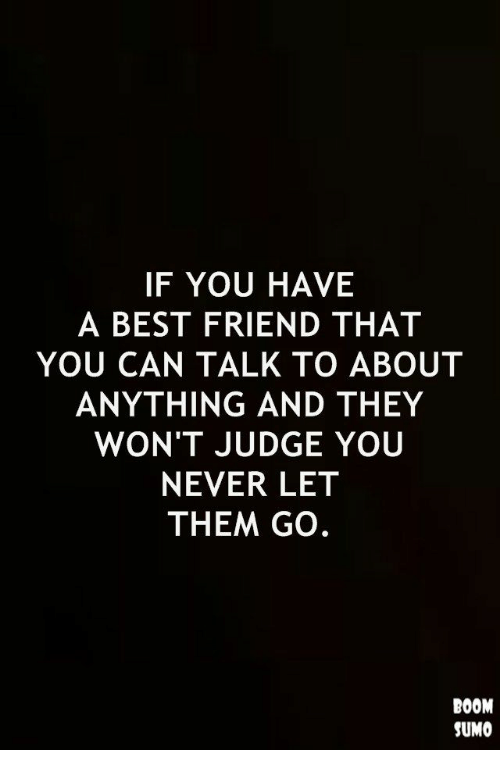 Best Friend, Best, and Never: IF YOU HAVE  A BEST FRIEND THAT  YOU CAN TALK TO ABOUT  ANYTHING AND THEY  WON'T JUDGE YOU  NEVER LET  THEM GO.  BOOM  SUMO