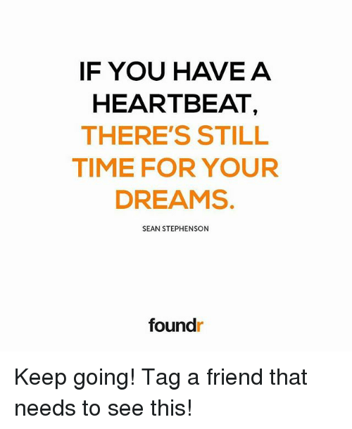heartbeats: IF YOU HAVE A  HEARTBEAT  THERE'S STILL  TIME FOR YOUR  DREAMS.  SEAN STEPHENSON  foundr Keep going! Tag a friend that needs to see this!