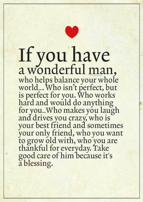 Only Friend: if you have  a wonderful man,  who helps balance your whole  world.... Who isn't perfect, but  is perfect for you. Who works  hard and would do anything  for you..Who makes you laugh  and drives you crazy who iS  your best friend and sometimes  your only friend, who you want  to grow old with, who you are  thankful for everyday. Take  good care of him because it's  a blessing.