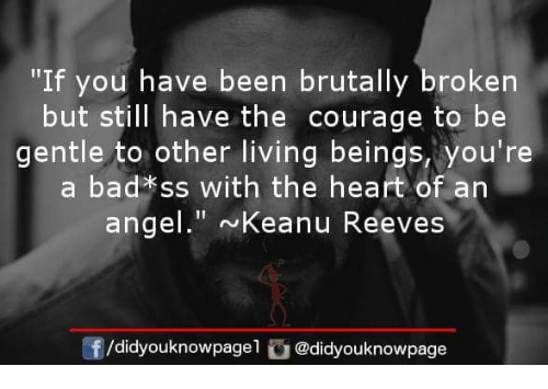 "Bad, Memes, and Angel: ""If you have been brutally broken  but still have the courage to be  gentle to other living beings, you're  a bad*ss with the heart of an  angel."" Keanu Reeves  /didyouknowpagel @didyouknowpage"