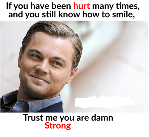 Hurted: If you have been hurt many times,  and you still know how to smile,  Trust me you are damn  Strong