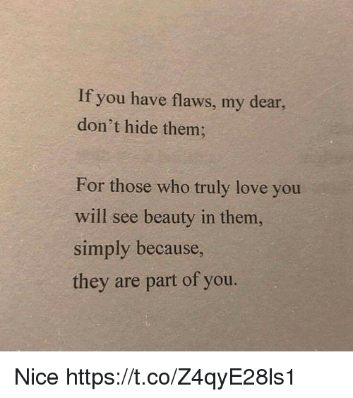 Love, Nice, and Who: If you have flaws, my dear  don't hide them;  For those who truly love you  will see beauty in them,  simply because  they are part of you. Nice https://t.co/Z4qyE28ls1