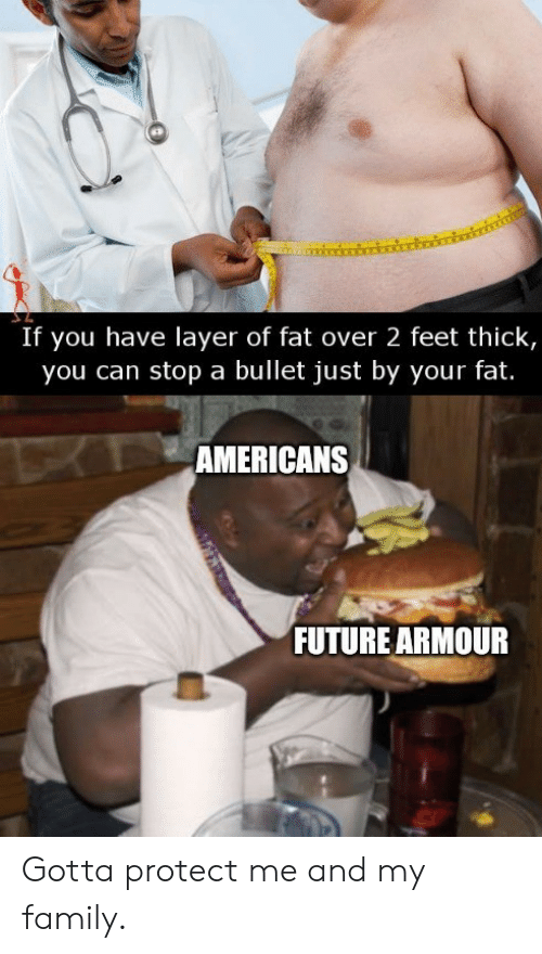 Protect: If you have layer of fat over 2 feet thick,  you can stop a bullet just by your fat.  TAMERICANS  FUTURE ARMOUR Gotta protect me and my family.