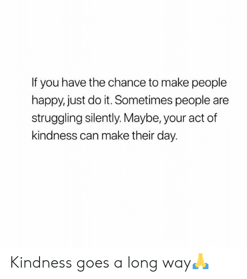 Just Do It, Happy, and Kindness: If you have the chance to make people  happy, just do it. Sometimes people are  struggling silently. Maybe, your act of  kindness can make their day. Kindness goes a long way🙏