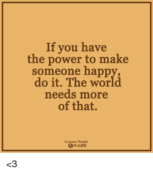 Lessoned: If you have  the power to make  Someone happ  do it. The world  needs more  of that.  Lessons Taught  By LIFE <3