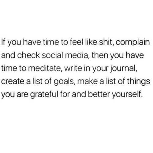 complain: If you have time to feel like shit, complain  and check social media, then you have  time to meditate, write in your journal,  create a list of goals, make a list of things  you are grateful for and better yourself.