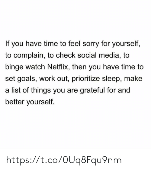 complain: If you have time to feel sorry for yourself,  to complain, to check social media, to  binge watch Netflix, then you have time to  set goals, work out, prioritize sleep, make  a list of things you are grateful for and  better yourself. https://t.co/0Uq8Fqu9nm