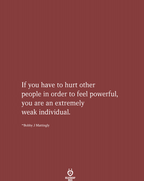 Powerful, You, and Order: If you have to hurt other  people in order to feel powerful,  you are an extremely  weak individual  -Bobby J Mattingly  RELATIONSHIP  RILES