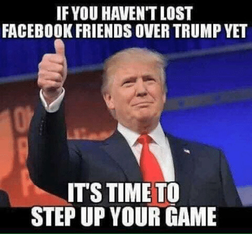 step up: IF YOU HAVEN'T LOST  FACEBOOK FRIENDS OVER TRUMP YET  IT'S TIME TO  STEP UP YOUR GAME