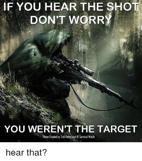 Memes, Target, and Toms: IF YOU HEAR THE SHOT.  DON'T WORRY  YOU WEREN'T THE TARGET  Meme Created by Tom Retterbush Survival Watch hear that?