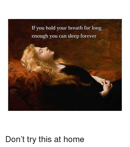 Forever, Home, and Classical Art: If you hold your breath for long  enough you can sleep forever Don't try this at home