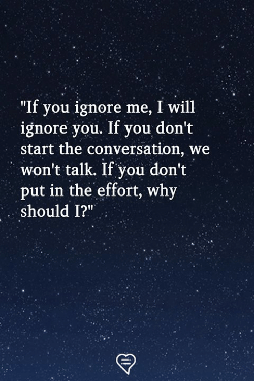 "ignore me: ""If you ignore me, I will  ignore you. If you don't  start the conversation, we  won't talk. If you don't  put in the effort, why  should 1?"""