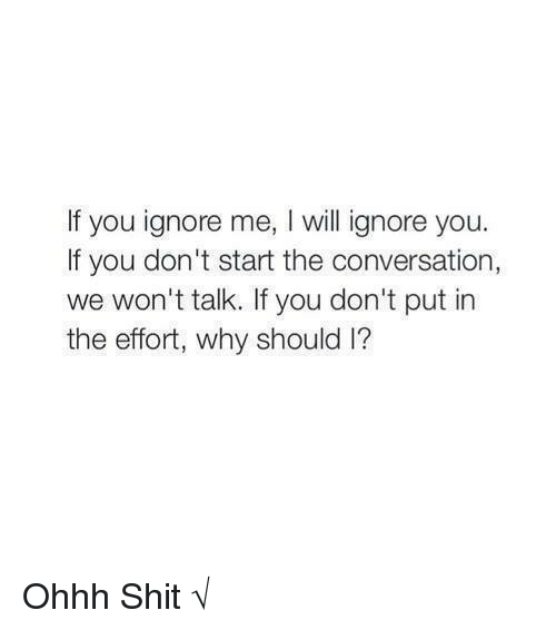 Willed Ignorance: If you ignore me, will ignore you  If you don't start the conversation,  we won't talk. If you don't put in  the effort, why should l? Ohhh Shit √