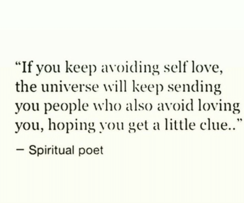 "Love, Universe, and Clue: ""If you keep avoiding self love,  the universe will keep sending  you people who also avoid loving  you, hoping you get a little clue..""  -spiritual poet"