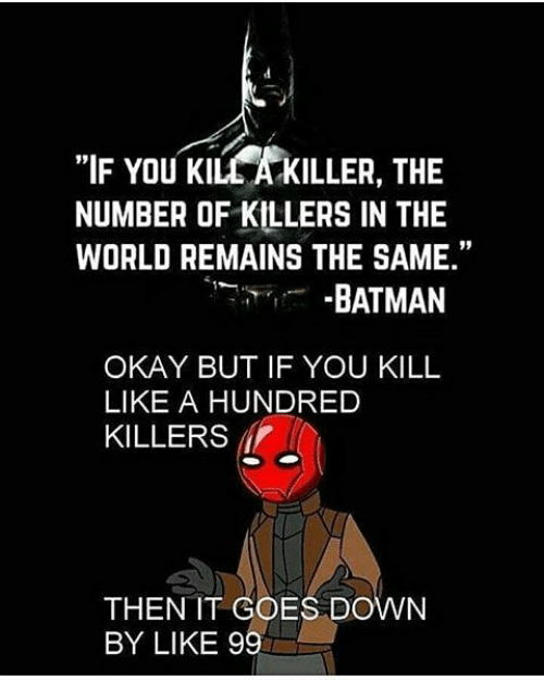 """Batman, Okay, and World: """"IF YOU KILL A KILLER, THE  NUMBER OF KILLERS IN THE  WORLD REMAINS THE SAME.""""  -BATMAN  OKAY BUT IF YOU KILL  LIKE A HUNDRED  KILLERS  THEN IT COES DOWN  BY LIKE 99"""