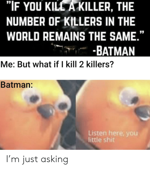 "Little Shit: ""IF YOU KILL A KILLER, THE  NUMBER OF KILLERS IN THE  WORLD REMAINS THE SAME.""  -BATMAN  Me: But what if I kill 2 killers?  Batman:  Listen here, you  little shit I'm just asking"