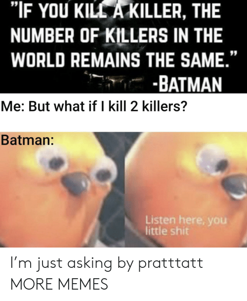 "Little Shit: ""IF YOU KILL A KILLER, THE  NUMBER OF KILLERS IN THE  WORLD REMAINS THE SAME.""  -BATMAN  Me: But what if I kill 2 killers?  Batman:  Listen here, you  little shit I'm just asking by pratttatt MORE MEMES"