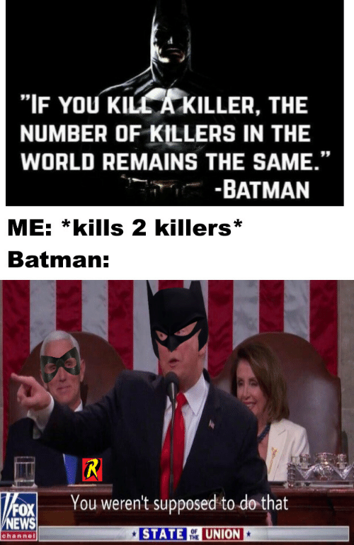 "Batman: ""IF YOU KILL A KILLER, THE  NUMBER OF KILLERS IN THE  WORLD REMAINS THE SAME.""  -BATMAN  ME: *kills 2 killers  Batman:  R  You weren't supposed to do that  FOX  NEWS  STATE  UNION  OF  THE  channel"