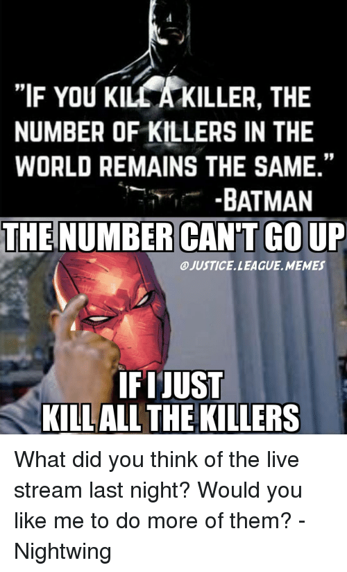 "Justice League, The Killers, and Nightwing: ""IF You KILLA KILLER, THE  NUMBER OF KILLERS IN THE  WORLD REMAINS THE SAME.""  BATMAN  THE NUMBER CAN'T GOUP  @JUSTICE. LEAGUE. MEMES  IFIJUST  KILLALL THE KILLERS What did you think of the live stream last night? Would you like me to do more of them? -Nightwing"