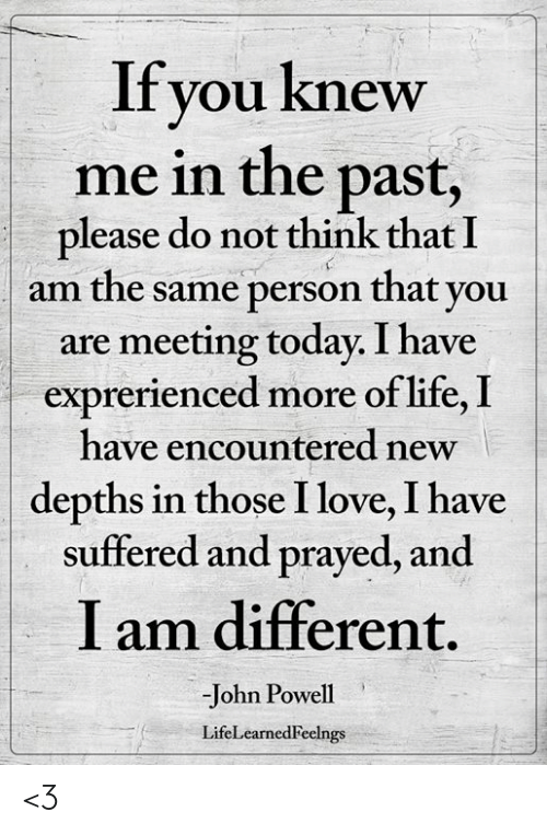 Life, Love, and Memes: If you knew  me in the past,  please do not think that I  am the same person that vou  are meeting today. I have  exprerienced more of life, I  have encountered new  depths in those I love, I have  suffered and prayed, and  I am different.  -John Powell  LifeLearnedFeelngs <3