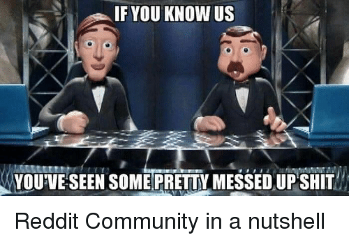 Community, Reddit, and You: IF YOU KNOW Us  YOUVESEEN SOME!PRETTY MESSED UPSHİT Reddit Community in a nutshell