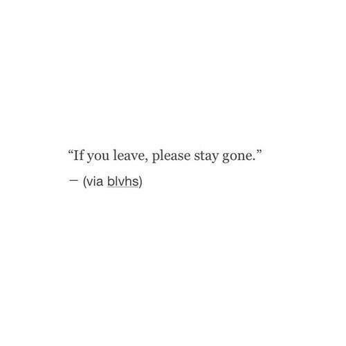 """please stay: """"If you leave, please stay gone.""""  - (via blvhs)"""