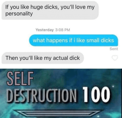 small dicks: If you like huge dicks, you'll love my  personality  Yesterday 3:08 PM  what happens if i like small dicks  Sent  Then you'll like my actual dick  SELF  DESTRUCTION 100