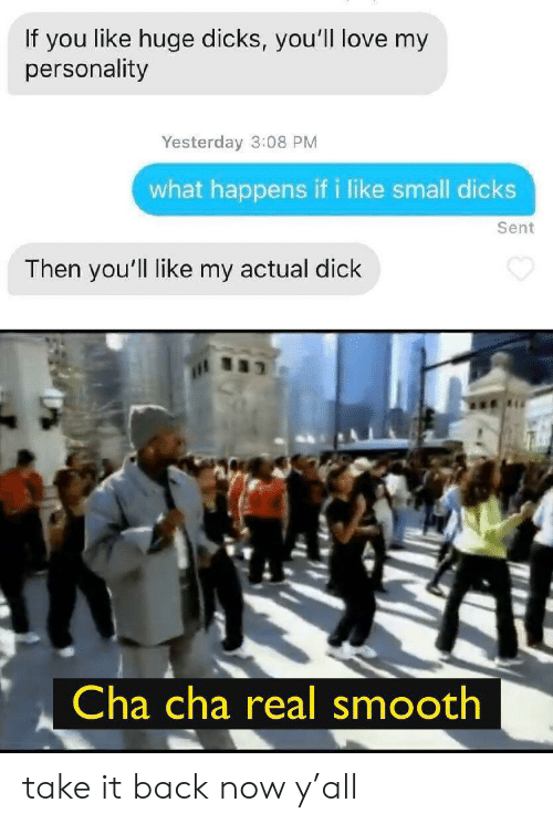small dicks: If you like huge dicks, you'll love my  personality  Yesterday 3:08 PM  what happens if i like small dicks  Sent  Then you'll like my actual dick  Cha cha real smooth take it back now y'all