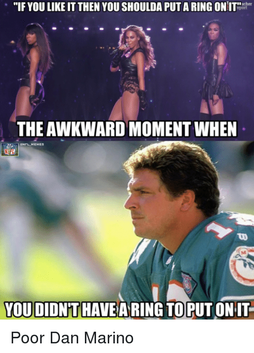 """Nfl, Awkward, and Awkward Moment: """"IF YOU LIKE IT THEN YOU SHOULDA PUTARING ON IT  THE AWKWARD MOMENT WHEN  YOU DIDNPT HAVE A RING TO PUT ON IT Poor Dan Marino"""
