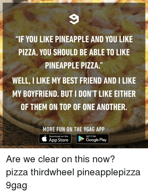 """9gag, Best Friend, and Memes: """"IF YOU LIKE PINEAPPLE AND YOU LIKE  PIZZA, YOU SHOULD BE ABLE TO LIKE  PINEAPPLE PIZZA.""""  WELL, I LIKE MY BEST FRIEND AND I LIKE  MY BOYFRIEND. BUT I DON'T LIKE EITHER  OF THEM ON TOP OF ONE ANOTHER.  MORE FUN ON THE 9GAG APP  Download on the  GET IT ON  App StoreGooglePlay Are we clear on this now?⠀ pizza thirdwheel pineapplepizza 9gag"""