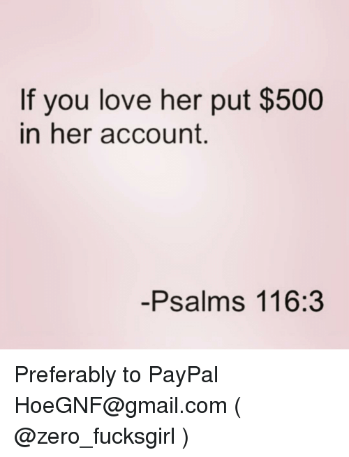 Love, Zero, and Gmail: If you love her put $500  in her account.  -Psalms 116:3 Preferably to PayPal HoeGNF@gmail.com ( @zero_fucksgirl )