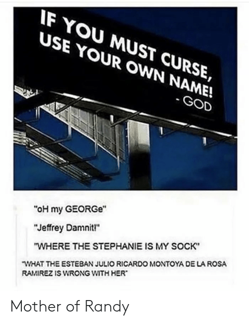 """Mother Of: IF YOU MUST CURSE,  USE YOUR OWN NAME!  - GOD  """"oH my GEORGe""""  """"Jeffrey Damnit!""""  """"WHERE THE STEPHANIE IS MY SOCK""""  WHAT THE ESTEBAN JULIO RICARDO MONTOYA DE LA ROSA  RAMIREZ IS WRONG WITH HER Mother of Randy"""
