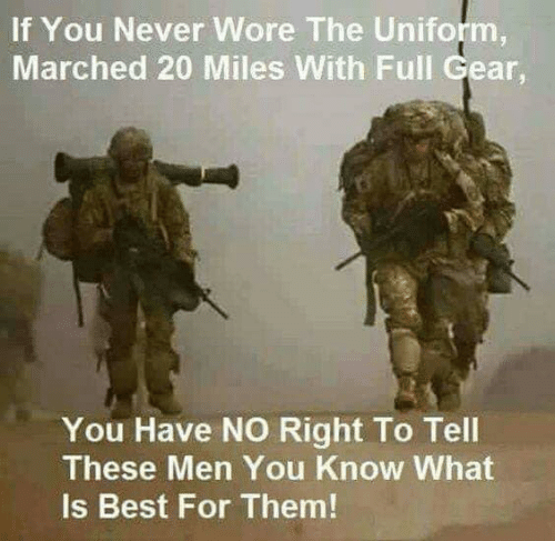Memes, Best, and What Is: If You Never Wore The Uniform  Marched 20 Miles With Full Gear,  You Have NO Right To Tel  oil  These Men You Know What  Is Best For Them!